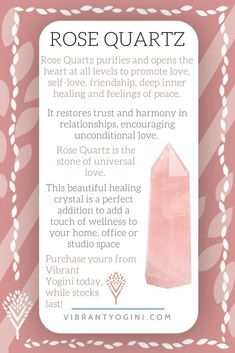 Rose Quartz is the stone of universal love. It restores trust and harmony in relationships, encouraging unconditional love. Rose Quartz purifies and opens the heart at all levels to promote love, self-love, friendship, deep inner healing and feelings of p