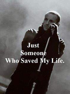 Chester Bennington - Linkin Park. Saved me from a lot of dark days in the past.