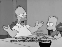not advice, just truth. Drop those knowledge bombs, Homer!