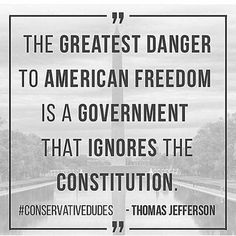 Thomas Jefferson - The greatest danger to American freedom is a government that ignores the constitution.