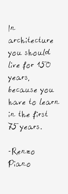 """""""Em arquitetura , você deve viver por 150 anos. Nos primeiros 75, você deve aprender"""" (Tradução livre) Renzo Piano - Pinned by www.modlar.com"""