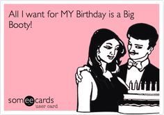 All I want for MY Birthday is a Big Booty!