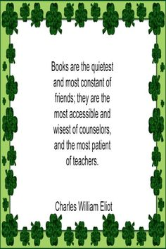 Books are the quietest and most constant of friends; they are the most accessible and wisest of counselors, and the most patient of teachers. – Charles William Eliot