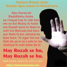 Hadees Roman Urdu: Rozdar apni Juban ki Hifazat kare.   Bismillahir Rahmanir Rahim.  Abu Hurairah RadiAllahu Anha se rivayat hay ki Jab tum me se koi Rozey ki halat me Subah kare to Nahi to woh koi Behuda bat kare aur Nahi hi koi Jehalat ka kam kare. To agar koi ise Gali de ya is se Lade to ise chahiye ki woh kahe de ki may Rozah se hu, may Rozah se hu.  [Sahih Muslim, Hadees No: 2563 or 2601]