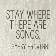 Stay where there are songs - Gypsy #proverb freestylehippiesoul
