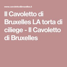 Il Cavoletto di Bruxelles LA torta di ciliege - Il Cavoletto di Bruxelles