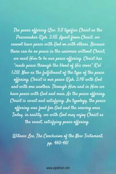"""The peace offering (Lev. 3:1) typifies Christ as the Peacemaker (Eph. 2:15). Apart from Christ, we cannot have peace with God or with others. Because there can be no peace in the universe without Christ, we need Him to be our peace offering. Christ has """"made peace through the blood of His cross"""" (Col. 1:20). Now as the fulfillment of the type of the peace offering,"""