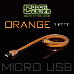 Glow in the Dark Charge & Sync Data Cable By Color Cables. Micro USB: ORANGE (3 Feet) ----- FEATURES: GLOW IN THE DARK: Photo-luminescencent EASY TO CONNECT: EXTRA STRONG & TOUGH: TANGLE PROOF: DIFFERENT COLORS: Blue, Red, Orange, Green, Purple, Grey & Pink DIFFERENT SIZES: 3 Feet & 6 Feet Apple Lightning For: iPhone, iPad, & iPod (New generation) Micro USB For Android, Windows, and Blackberry 30 Pin Dock For: iPhone, iPad, & iPod (old generation)