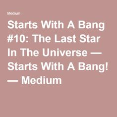 Starts With A Bang #10: The Last Star In The Universe While there are presently more than ~10²³ stars in the Universe shining today, each one of them is fated to live only for a finite amount of time. While more and more will continue to form, we're already past the point of peak star formation in the Universe. How long will we have until, for the last time, the Universe's last star goes out?