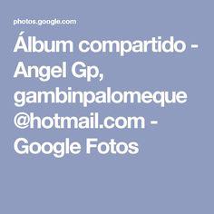 Álbum compartido - Angel Gp, gambinpalomeque@hotmail.com - Google Fotos
