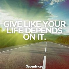 Give like your life depends on it.