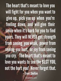 The heart that's meant to love you will fight for you when you want to give up, pick you up when you're feeling down, and will give their smile when it's hard for you to find yours. They will NEVER get strength from seeing you weak, power from seeing you hurt, or joy from seeing you cry. The heart that's meant to love you wants to see the BEST YOU, not the hurt you! Never forget that. ~Trent Shelton #relationships #love #quotes