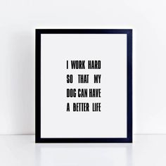 Check out this item in my Etsy shop https://www.etsy.com/listing/513434987/i-work-hard-so-that-my-dog-can-have-a