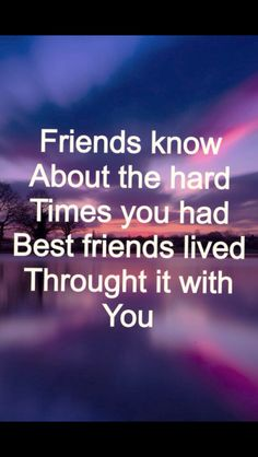 Best Friends are always there for you no matter what!! Next time you see your best friend say I will always be here for you!!