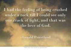 I had the feeling of being crushed under a rock till I could see only one crack of light, and that was the love of God.
