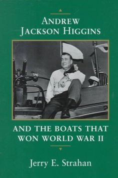 Andrew Jackson Higgins and the Boats That Won World War II