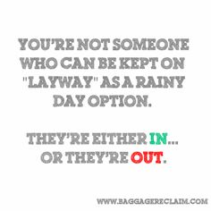 you're not someone who can be kept on layaway as a rainy day option. They're either in or they're out.
