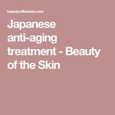 Japanese anti-aging treatment - Beauty of the Skin