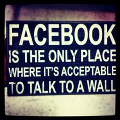 """Facebook is the only place where it's acceptable to talk to a wall."" 