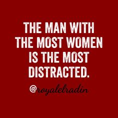 THE MAN WITH THE  MOST WOMEN IS  THE MOST DISTRACTED.