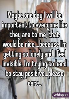 """""""Maybe one day I will be important to everyone like they are to me, that would be nice.because I'm getting so lonely and I feel invisible. I'm trying so hard to stay positive.please care. Feeling Broken Quotes, Deep Thought Quotes, Quotes Deep Feelings, Real Quotes, True Quotes, Life Is Hard Quotes, Funny Quotes, Short Quotes, Qoutes"""