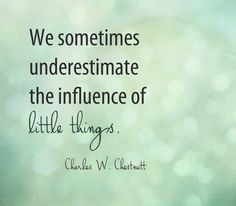 We sometimes underestimate the influence of the little things. **