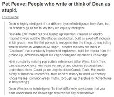 """Pet Peeve: People who write or think of Dean as stupid""  Dean Winchester has talents in engineering, mechanics, knows his pop culture as well as his literature and history."