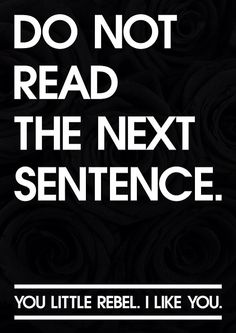 Do No Read The Next Sentence. You little rebel. I like you.
