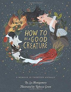 The Hardcover of the How to Be a Good Creature: A Memoir in Thirteen Animals (Signed Book) by Sy Montgomery, Rebecca Green The Animals, Draw Animals, New Books, Books To Read, Rebecca Green, Buch Design, Children's Book Illustration, Book Illustrations, Illustration Animals