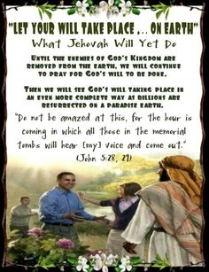 """""""LET YOUR WILL TAKE PLACE ... ON EARTH""""/What Jehovah Will Yet DoUntil the enemies of God's Kingdom are removed from the earth, we will continue to pray for God's will to be done.   Then we will see God's will taking place in an even more complete way as billions are resurrected on a paradise earth. /""""Do not be amazed at this, for the hour is coming in which all those in the memorial tombs will hear [my] voice and come out.""""  (John 5:28,29)"""