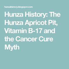 The Hunza people did grow apricots and eat the apricot kernel of the apricot pit. The apricot kernel does indeed contain vitamin B-17, and the people may have had a low incidence of cancer, but the apricot had nothing to do with the cancer rate in the Hunza people. Vitamin B-17 has never been shown to prevent or cure cancer. The dead Hunzakuts were never examined by anyone to verify the cause of death. It was never proven that they had a low incidence of cancer.