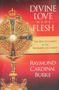 DIVINE LOVE MADE FLESH The Holy Eucharist As The Sacrament Of Charity by RAYMOND CARDINAL BURKE. $21.95