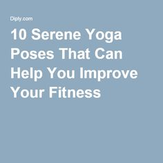 10 Serene Yoga Poses That Can Help You Improve Your Fitness