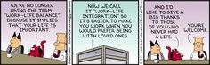 """Catbert says, """"We're no longer using the term 'work-life balance' because it implies that your life is important."""" Catbert says, """"Now we call it 'work-life integration' so it's easier to make you work when you would prefer being with loved ones."""" Catbert says, """"And I'd like to give a big thanks to those of you who never had a life."""" Dilbert says, """"You're welcome."""""""
