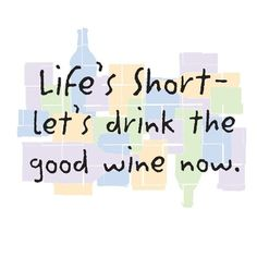 Life's Short - Lets Drink the Good Wine now.