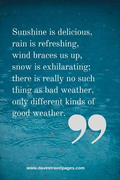 """Weather Quotes - """"Sunshine is delicious, rain is refreshing, wind braces us up, snow is exhilarating; there is really no such thing as bad weather, only different kinds of good weather."""" – John Ruskin"""
