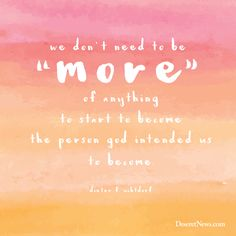 "President Dieter F. Uchtdorf: ""We don't need to be 'more' of anything to start to become the person God intended us to become."" #ldsconf #quotes #lds"