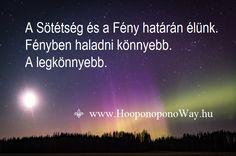 Hálát adok a mai napért. A Sötétség és a Fény határán élünk. Fényben haladni könnyebb. A legkönnyebb. Lásd, hogy a Sötétség nem képes ellenállni a Fénynek. Ragyogj! Így szeretlek, Élet.    Köszönöm. Szeretlek 💜   ⚜  Ho'oponoponoWay Magyarország ⚜   www.HooponoponoWay.hu