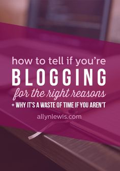 Are You Blogging for the Right Reasons? // allynlewis.com