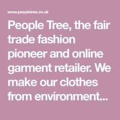 People Tree, the fair trade fashion pioneer and online garment retailer. We make our clothes from environmentally-friendly materials including Fairtrade certified organic cotton and natural dyes and use traditional handicraft skills whenever possible.