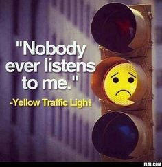 Nobody ever listens to me! Yellow traffic light.