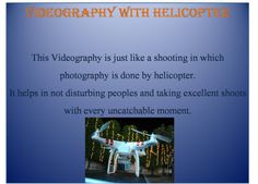 A very new way of videography with helicopter helps in not to disturbing the peoples and capturing the unthinkable moments
