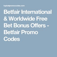 Betfair International & Worldwide Free Bet Bonus Offers - Betfair Promo Codes