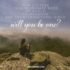 """Our culture is in desperate need of godly, courageous, and countercultural girls. Will you be one?"" -GirlDefined"