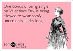 One bonus of being single on Valentines Day, is being allowed to wear comfy underpants all day long ... or no underpants!