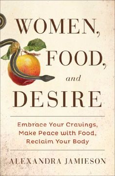 Women, Food, and Desire: Embrace Your Cravings, Make Peace with Food, Reclaim Your Body by Alexandra Jamieson