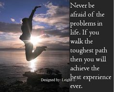 Never be afraid of the problems in life
