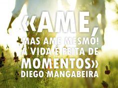 """""""Ame, mas ame mesmo. A vida é feita de momentos."""" - Diego Mangabeira - http://www.diegomangabeira.com/"""