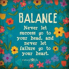 Balance, never let success go to your head,and never let failure go to your heart.