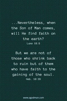 ...Nevertheless, when the Son of Man comes, will He find faith on the earth? Luke 18:8 But we are not of those who shrink back to ruin but of them who have faith to the gaining of the soul. Heb. 10:39
